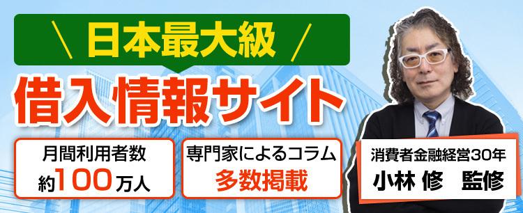 日本最大級 借入情報サイト 月間利用者数約100万人 専門家によるコラム多数掲載 消費者金融経営30年 小林修 監修